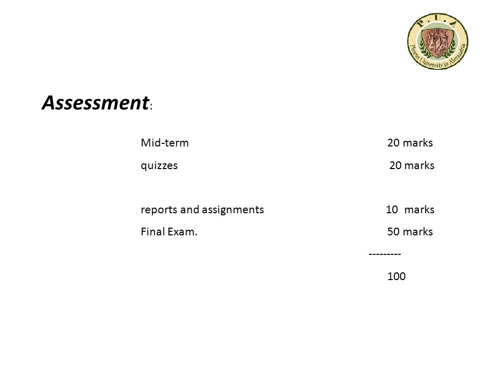 Assessment : Mid-term20 marks quizzes 20 marks reports and assignments 10 marks Final Exam. 50 marks --------- 100