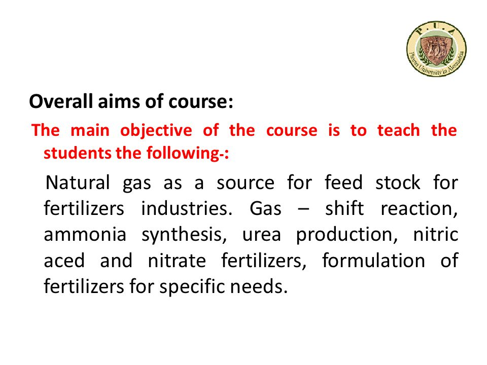Overall aims of course: The main objective of the course is to teach the students the following: - Natural gas as a source for feed stock for fertilizers industries.