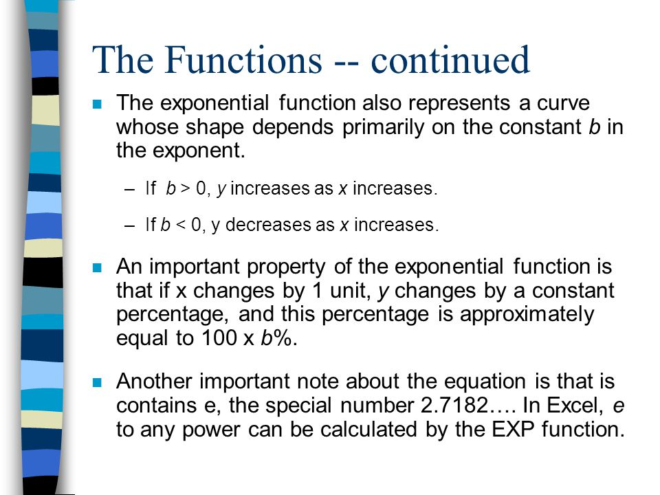 The Functions -- continued n The exponential function also represents a curve whose shape depends primarily on the constant b in the exponent.