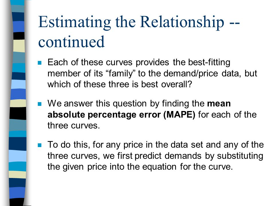 Estimating the Relationship -- continued n Each of these curves provides the best-fitting member of its family to the demand/price data, but which of these three is best overall.