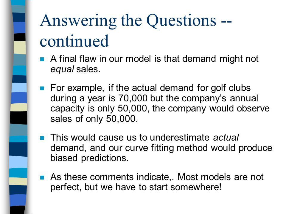Answering the Questions -- continued n A final flaw in our model is that demand might not equal sales.