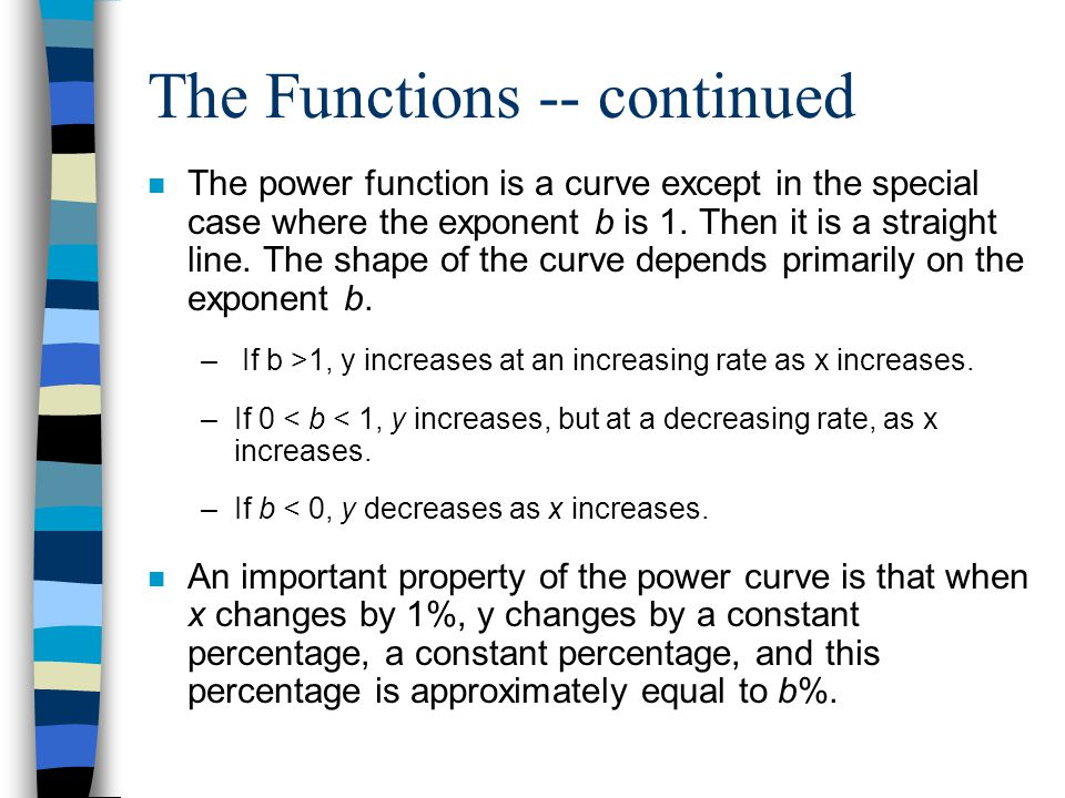 The Functions -- continued n The power function is a curve except in the special case where the exponent b is 1.