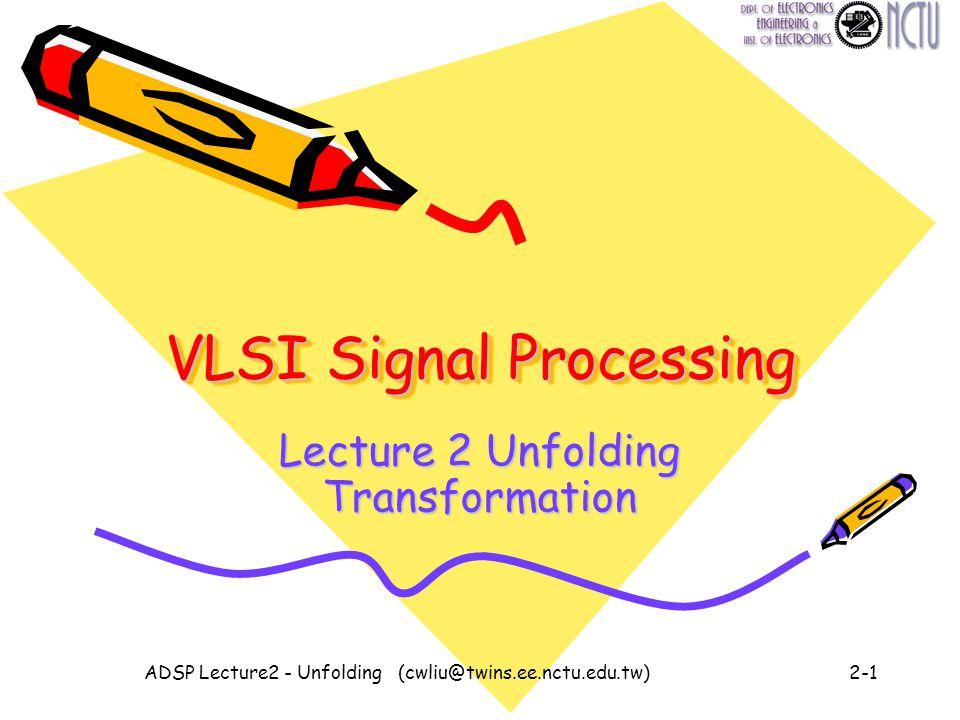 ADSP Lecture2 - Unfolding (cwliu@twins.ee.nctu.edu.tw)2-1 VLSI Signal Processing Lecture 2 Unfolding Transformation