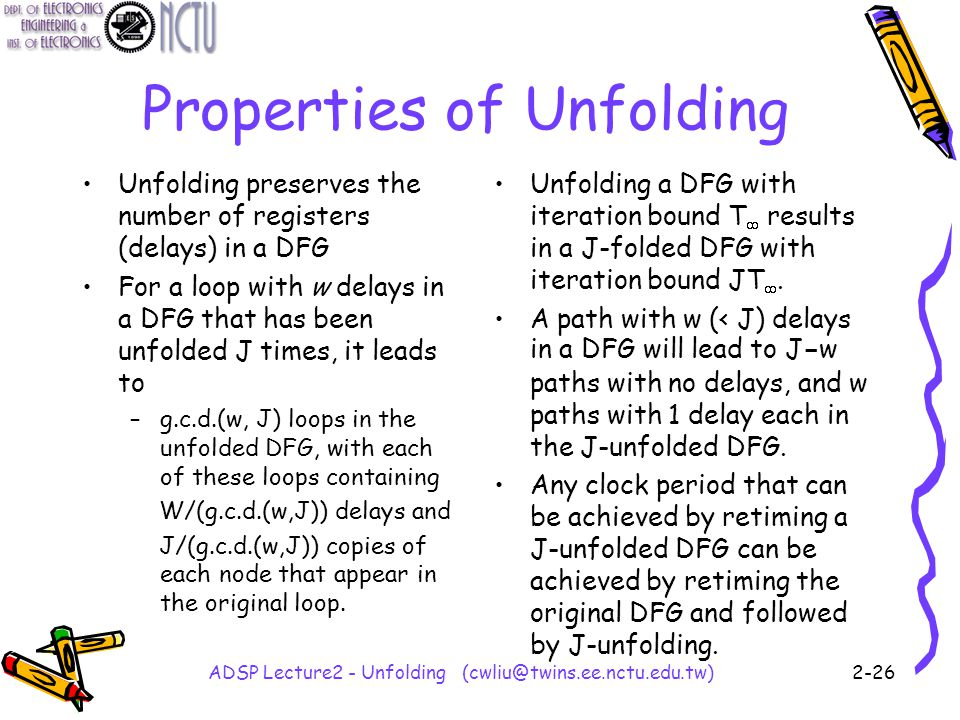 ADSP Lecture2 - Unfolding (cwliu@twins.ee.nctu.edu.tw)2-26 Properties of Unfolding Unfolding preserves the number of registers (delays) in a DFG For a loop with w delays in a DFG that has been unfolded J times, it leads to –g.c.d.(w, J) loops in the unfolded DFG, with each of these loops containing W/(g.c.d.(w,J)) delays and J/(g.c.d.(w,J)) copies of each node that appear in the original loop.