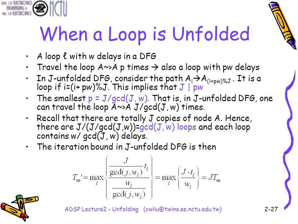 ADSP Lecture2 - Unfolding (cwliu@twins.ee.nctu.edu.tw)2-27 When a Loop is Unfolded A loop ℓ with w delays in a DFG Travel the loop A~>A p times  also a loop with pw delays In J-unfolded DFG, consider the path A i  A (i+pw)%J.