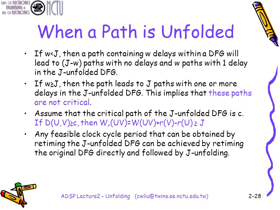 ADSP Lecture2 - Unfolding (cwliu@twins.ee.nctu.edu.tw)2-28 When a Path is Unfolded If w<J, then a path containing w delays within a DFG will lead to (J-w) paths with no delays and w paths with 1 delay in the J-unfolded DFG.