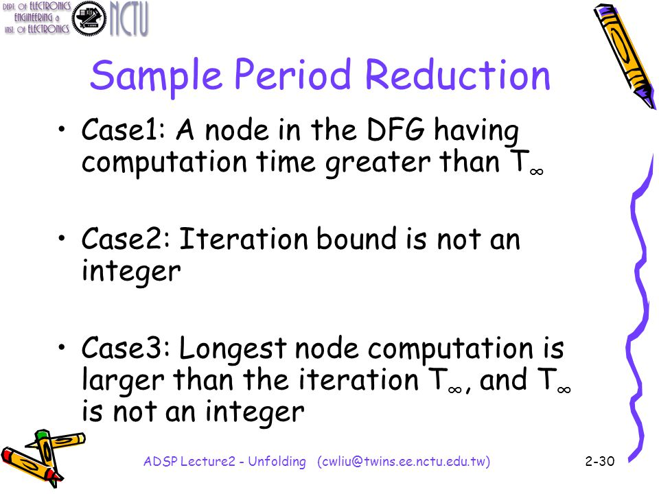 ADSP Lecture2 - Unfolding (cwliu@twins.ee.nctu.edu.tw)2-30 Sample Period Reduction Case1: A node in the DFG having computation time greater than T ∞ Case2: Iteration bound is not an integer Case3: Longest node computation is larger than the iteration T ∞, and T ∞ is not an integer