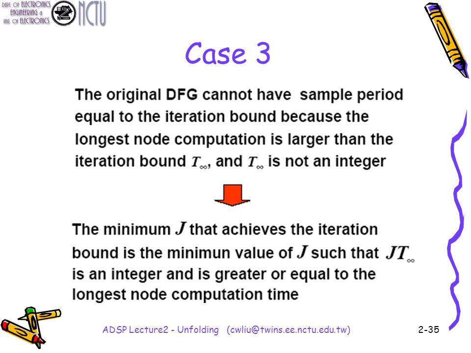 ADSP Lecture2 - Unfolding (cwliu@twins.ee.nctu.edu.tw)2-35 Case 3