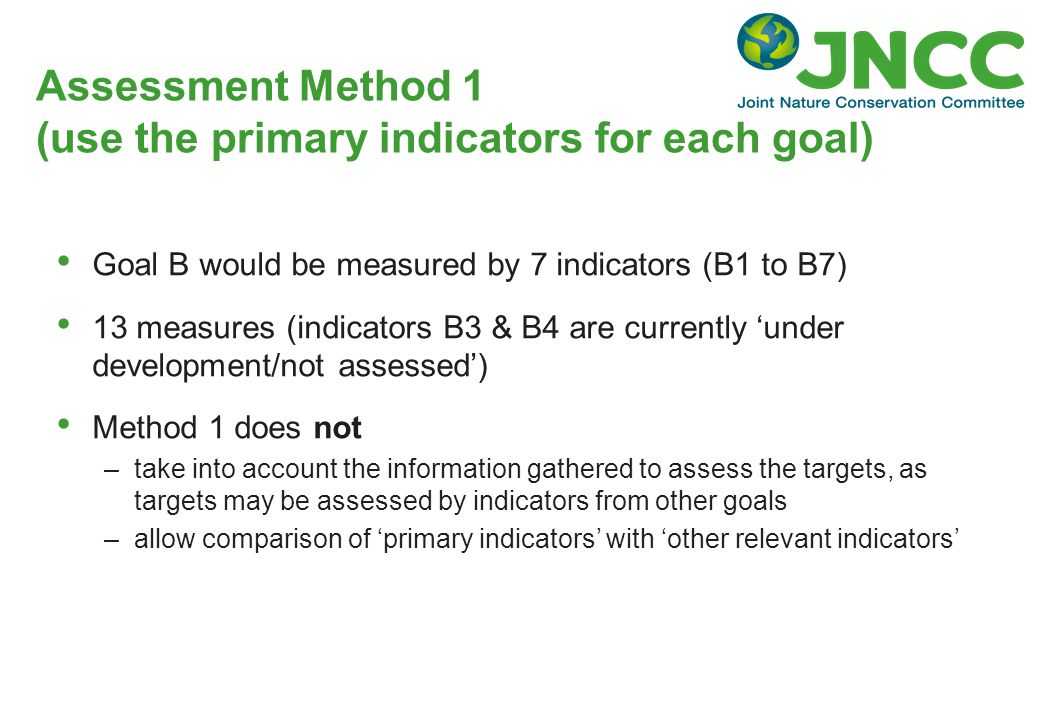 Assessment Method 1 (use the primary indicators for each goal) Goal B would be measured by 7 indicators (B1 to B7) 13 measures (indicators B3 & B4 are currently 'under development/not assessed') Method 1 does not –take into account the information gathered to assess the targets, as targets may be assessed by indicators from other goals –allow comparison of 'primary indicators' with 'other relevant indicators'