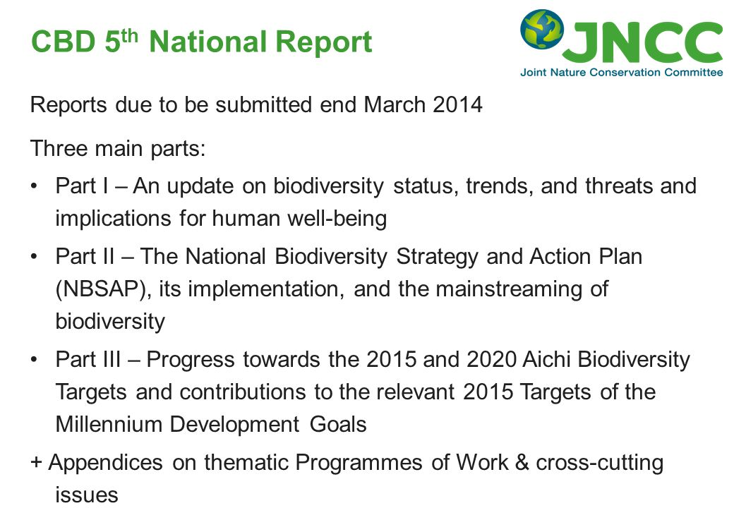 Reports due to be submitted end March 2014 Three main parts: Part I – An update on biodiversity status, trends, and threats and implications for human well-being Part II – The National Biodiversity Strategy and Action Plan (NBSAP), its implementation, and the mainstreaming of biodiversity Part III – Progress towards the 2015 and 2020 Aichi Biodiversity Targets and contributions to the relevant 2015 Targets of the Millennium Development Goals + Appendices on thematic Programmes of Work & cross-cutting issues CBD 5 th National Report