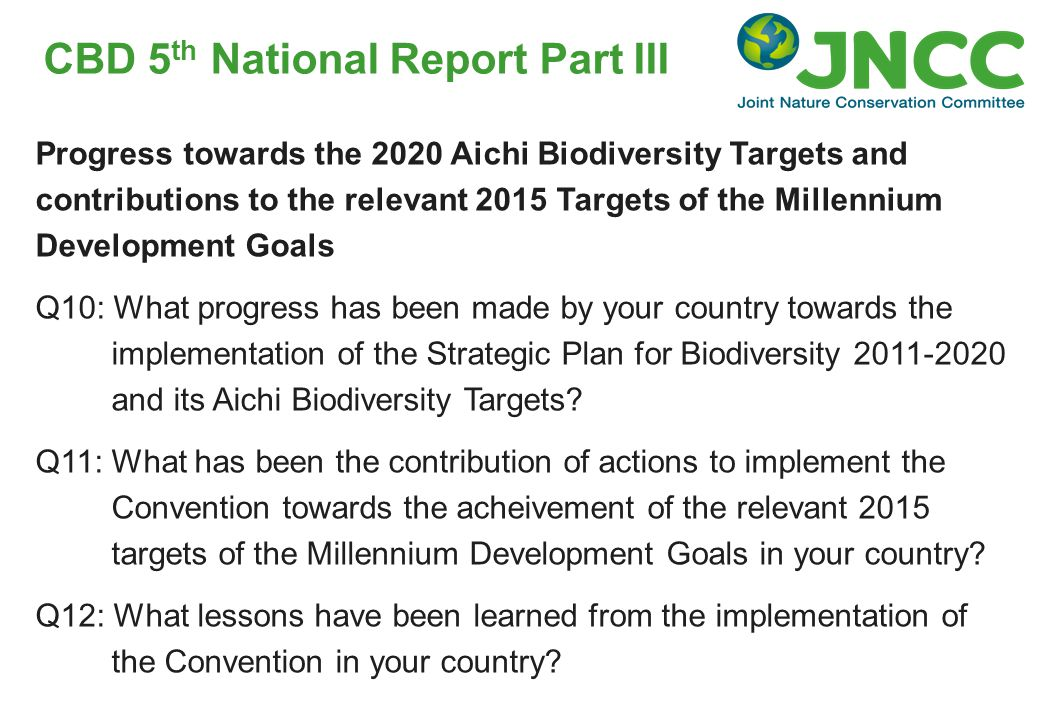 CBD 5 th National Report Part III Progress towards the 2020 Aichi Biodiversity Targets and contributions to the relevant 2015 Targets of the Millennium Development Goals Q10: What progress has been made by your country towards the implementation of the Strategic Plan for Biodiversity and its Aichi Biodiversity Targets.