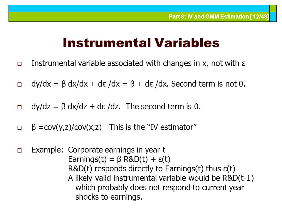 Part 8: IV and GMM Estimation [ 12/48] Instrumental Variables  Instrumental variable associated with changes in x, not with ε  dy/dx = β dx/dx + dε