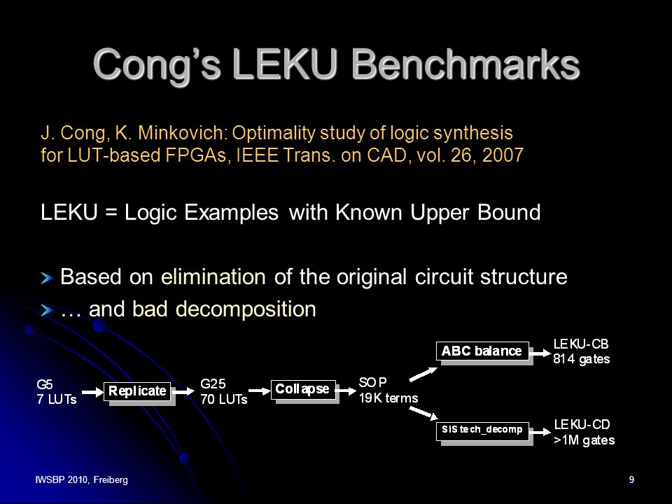 IWSBP 2010, Freiberg9 Cong's LEKU Benchmarks J. Cong, K. Minkovich: Optimality study of logic synthesis for LUT-based FPGAs, IEEE Trans. on CAD, vol.