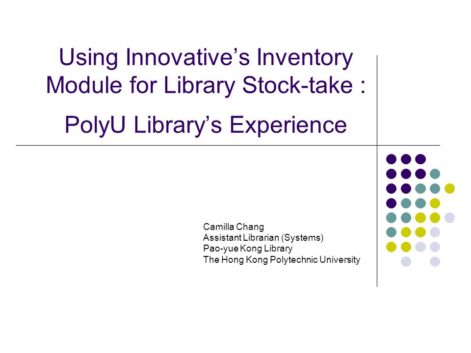 Using Innovative's Inventory Module for Library Stock-take : PolyU Library's Experience Camilla Chang Assistant Librarian (Systems) Pao-yue Kong Library The Hong Kong Polytechnic University