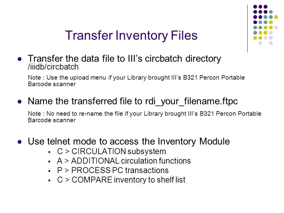 Transfer Inventory Files Transfer the data file to III's circbatch directory /iiidb/circbatch Note : Use the upload menu if your Library brought III's B321 Percon Portable Barcode scanner Name the transferred file to rdi_your_filename.ftpc Note : No need to re-name the file if your Library brought III's B321 Percon Portable Barcode scanner Use telnet mode to access the Inventory Module  C > CIRCULATION subsystem  A > ADDITIONAL circulation functions  P > PROCESS PC transactions  C > COMPARE inventory to shelf list