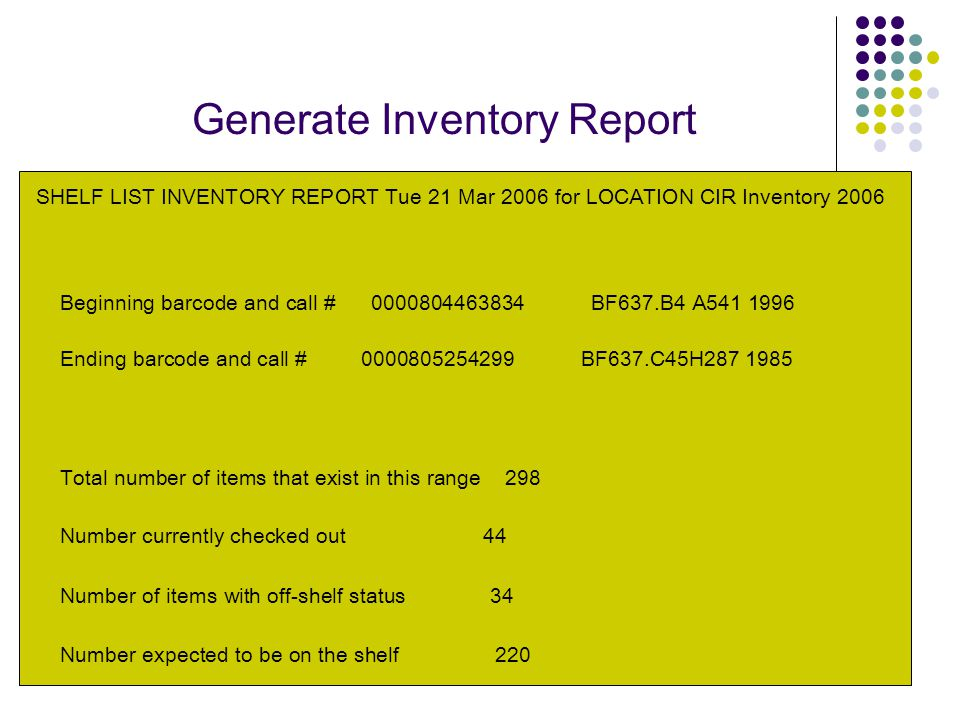 Generate Inventory Report SHELF LIST INVENTORY REPORT Tue 21 Mar 2006 for LOCATION CIR Inventory 2006 Beginning barcode and call # 0000804463834 BF637.B4 A541 1996 Ending barcode and call # 0000805254299 BF637.C45H287 1985 Total number of items that exist in this range 298 Number currently checked out 44 Number of items with off-shelf status 34 Number expected to be on the shelf 220