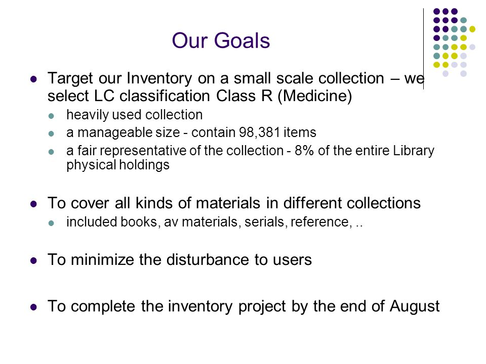 Our Goals Target our Inventory on a small scale collection – we select LC classification Class R (Medicine) heavily used collection a manageable size - contain 98,381 items a fair representative of the collection - 8% of the entire Library physical holdings To cover all kinds of materials in different collections included books, av materials, serials, reference,..