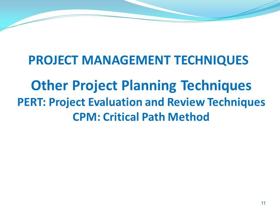 11 PROJECT MANAGEMENT TECHNIQUES Other Project Planning Techniques PERT: Project Evaluation and Review Techniques CPM: Critical Path Method