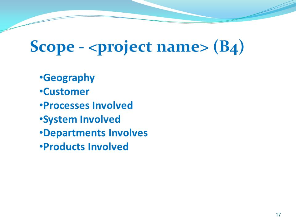Scope - (B4) 17 Geography Customer Processes Involved System Involved Departments Involves Products Involved