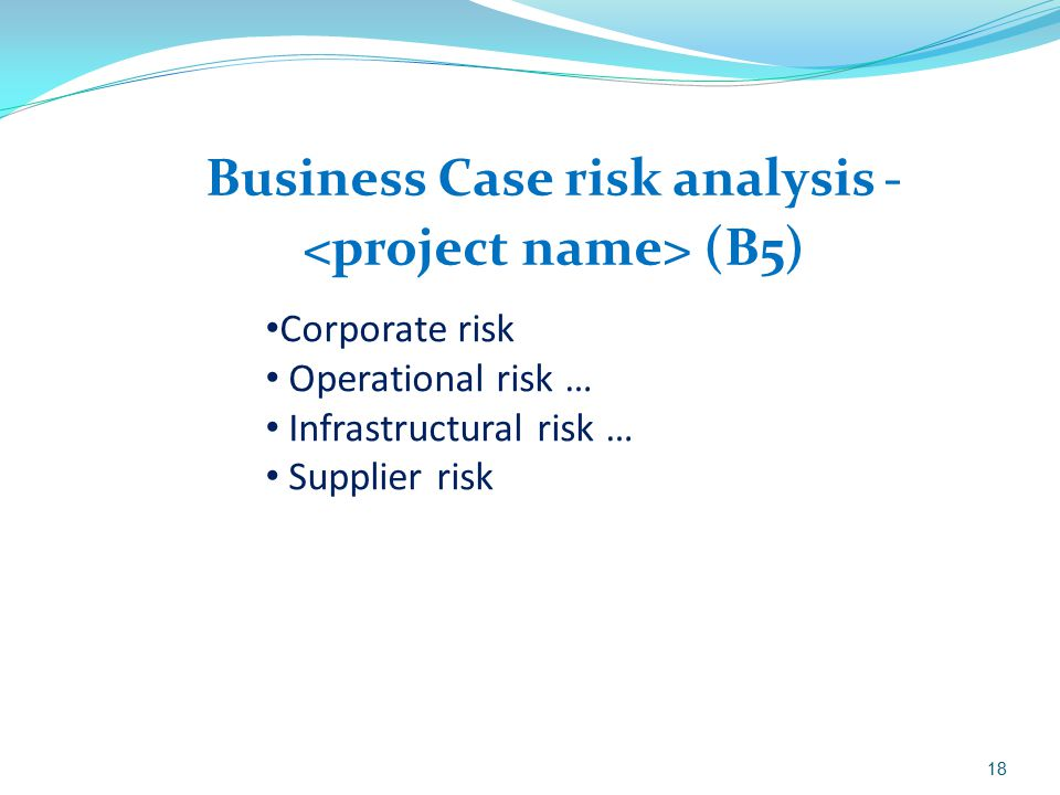 Business Case risk analysis - (B5) 18 Corporate risk Operational risk … Infrastructural risk … Supplier risk