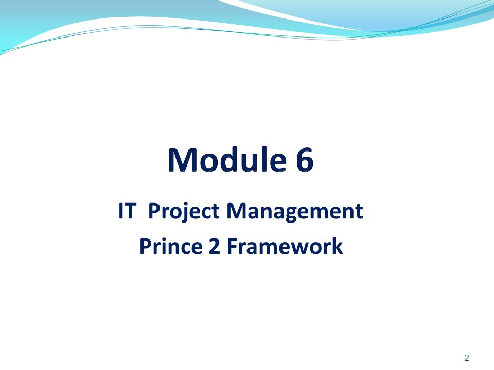 3 Objectives of Module 6 To present and provide basic concepts and techniques of IT Project Management using PRINCE 2 Framework