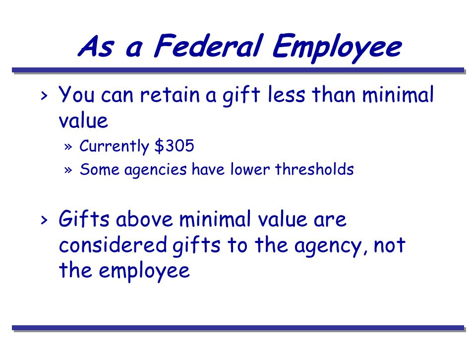 As a Federal Employee > You can retain a gift less than minimal value » Currently $305 » Some agencies have lower thresholds > Gifts above minimal value are considered gifts to the agency, not the employee