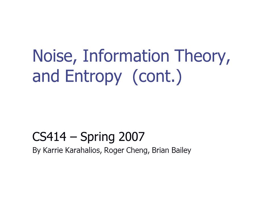 Noise, Information Theory, and Entropy (cont.) CS414 – Spring 2007 By Karrie Karahalios, Roger Cheng, Brian Bailey