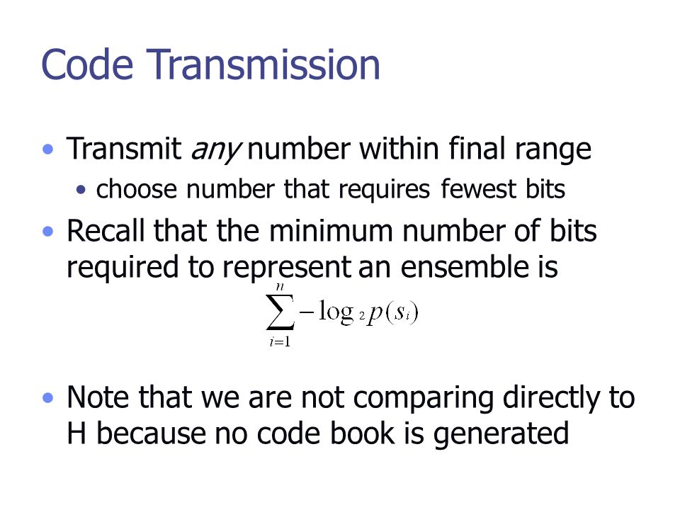 Code Transmission Transmit any number within final range choose number that requires fewest bits Recall that the minimum number of bits required to represent an ensemble is Note that we are not comparing directly to H because no code book is generated