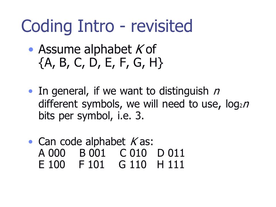 Coding Intro - revisited Assume alphabet K of {A, B, C, D, E, F, G, H} In general, if we want to distinguish n different symbols, we will need to use, log 2 n bits per symbol, i.e.