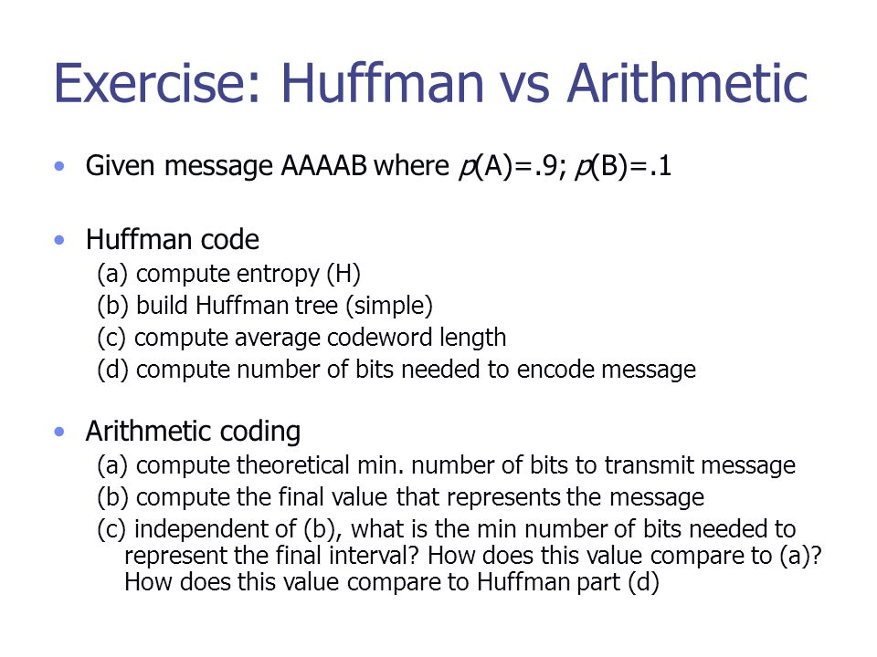 Exercise: Huffman vs Arithmetic Given message AAAAB where p(A)=.9; p(B)=.1 Huffman code (a) compute entropy (H) (b) build Huffman tree (simple) (c) compute average codeword length (d) compute number of bits needed to encode message Arithmetic coding (a) compute theoretical min.