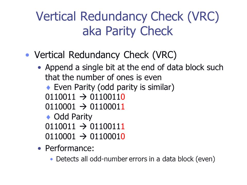 Vertical Redundancy Check (VRC) aka Parity Check Vertical Redundancy Check (VRC) Append a single bit at the end of data block such that the number of ones is even  Even Parity (odd parity is similar) 0110011  01100110 0110001  01100011  Odd Parity 0110011  01100111 0110001  01100010 Performance: Detects all odd-number errors in a data block (even)