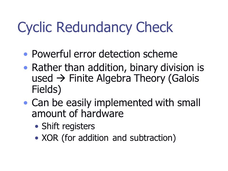 Cyclic Redundancy Check Powerful error detection scheme Rather than addition, binary division is used  Finite Algebra Theory (Galois Fields) Can be easily implemented with small amount of hardware Shift registers XOR (for addition and subtraction)