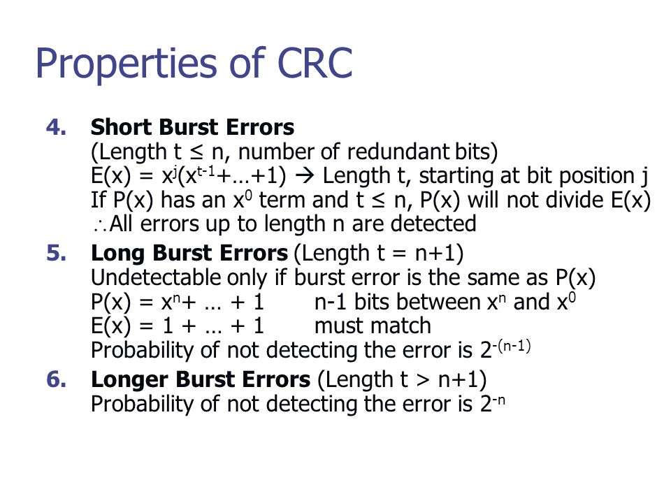 Properties of CRC 4.Short Burst Errors (Length t ≤ n, number of redundant bits) E(x) = x j (x t-1 +…+1)  Length t, starting at bit position j If P(x) has an x 0 term and t ≤ n, P(x) will not divide E(x)  All errors up to length n are detected 5.Long Burst Errors (Length t = n+1) Undetectable only if burst error is the same as P(x) P(x) = x n + … + 1n-1 bits between x n and x 0 E(x) = 1 + … + 1must match Probability of not detecting the error is 2 -(n-1) 6.Longer Burst Errors (Length t > n+1) Probability of not detecting the error is 2 -n