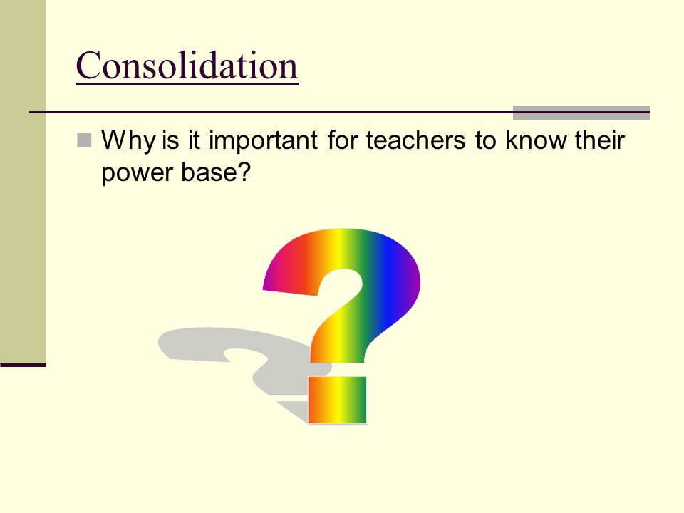 Consolidation Why is it important for teachers to know their power base?