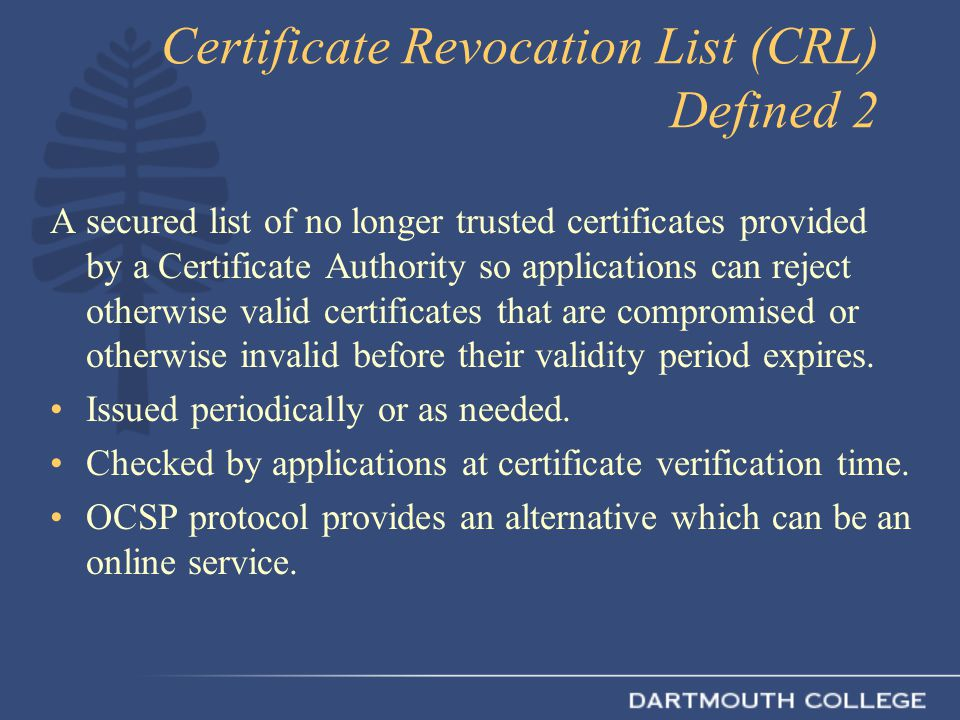 Certificate Revocation List (CRL) Defined 2 A secured list of no longer trusted certificates provided by a Certificate Authority so applications can reject otherwise valid certificates that are compromised or otherwise invalid before their validity period expires.