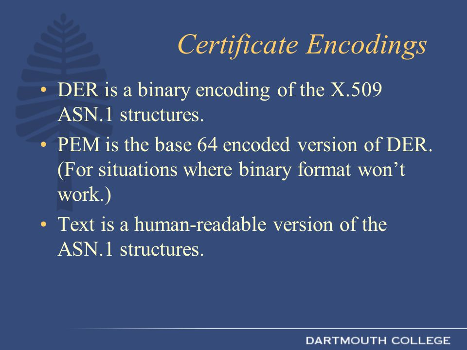 Certificate Encodings DER is a binary encoding of the X.509 ASN.1 structures.