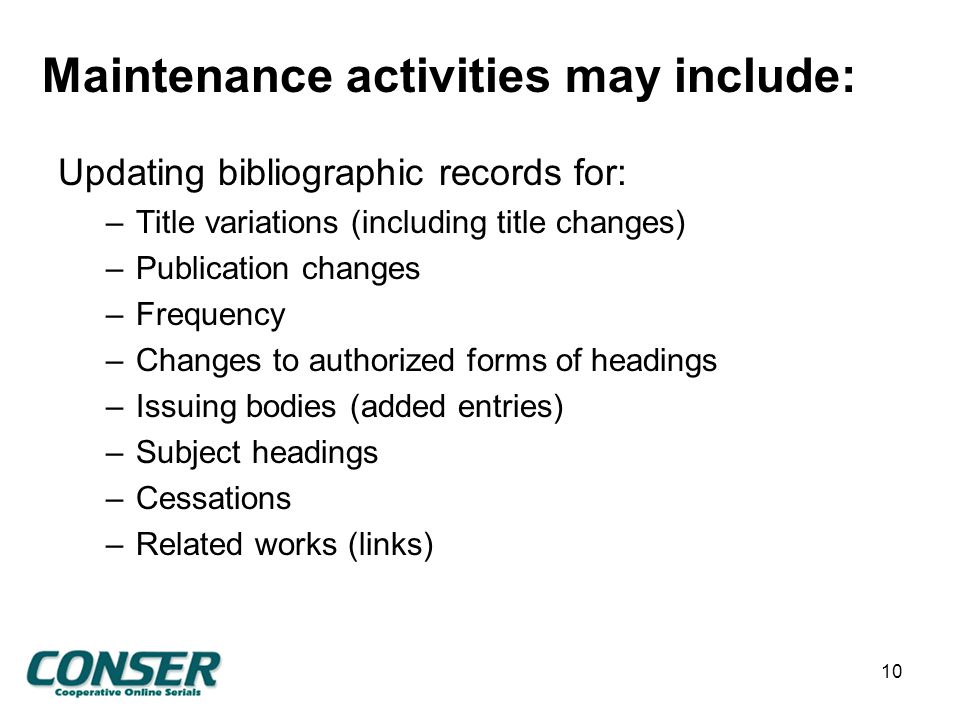 Maintenance activities may include: Updating bibliographic records for: –Title variations (including title changes) –Publication changes –Frequency –Changes to authorized forms of headings –Issuing bodies (added entries) –Subject headings –Cessations –Related works (links) 10