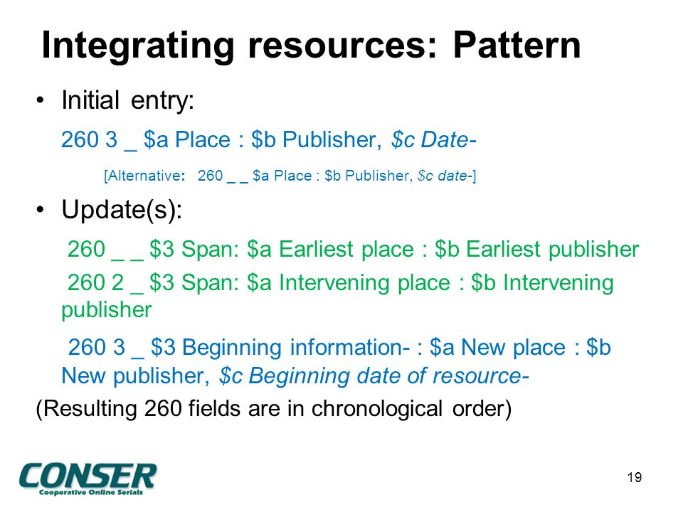 Integrating resources: Pattern Initial entry: 260 3 _ $a Place : $b Publisher, $c Date- [Alternative: 260 _ _ $a Place : $b Publisher, $c date-] Update(s): 260 _ _ $3 Span: $a Earliest place : $b Earliest publisher 260 2 _ $3 Span: $a Intervening place : $b Intervening publisher 260 3 _ $3 Beginning information- : $a New place : $b New publisher, $c Beginning date of resource- (Resulting 260 fields are in chronological order) 19