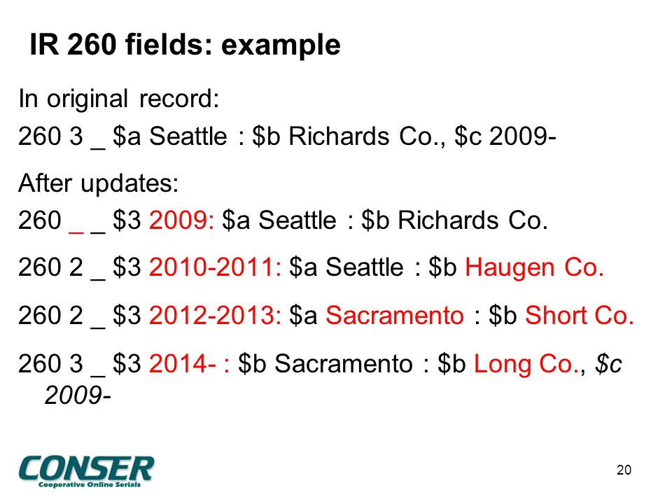 IR 260 fields: example In original record: 260 3 _ $a Seattle : $b Richards Co., $c 2009- After updates: 260 _ _ $3 2009: $a Seattle : $b Richards Co.