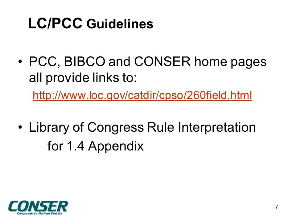 LC/PCC Guidelines PCC, BIBCO and CONSER home pages all provide links to: http://www.loc.gov/catdir/cpso/260field.html Library of Congress Rule Interpretation for 1.4 Appendix 7