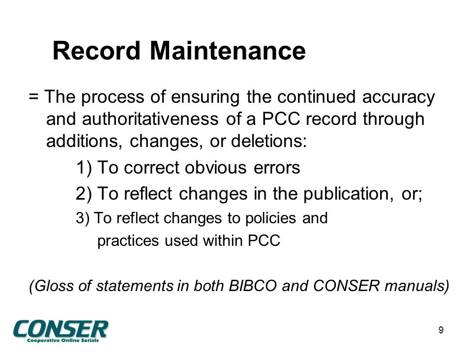 Record Maintenance = The process of ensuring the continued accuracy and authoritativeness of a PCC record through additions, changes, or deletions: 1) To correct obvious errors 2) To reflect changes in the publication, or; 3) To reflect changes to policies and practices used within PCC (Gloss of statements in both BIBCO and CONSER manuals) 9