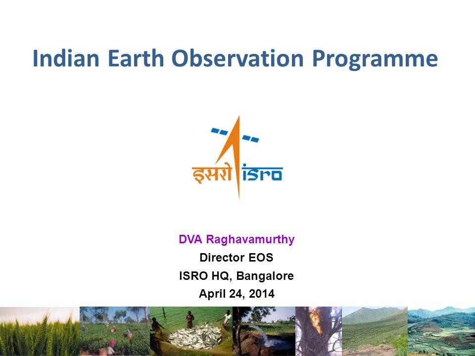Indian Earth Observation Programme DVA Raghavamurthy Director EOS ISRO HQ, Bangalore April 24, 2014