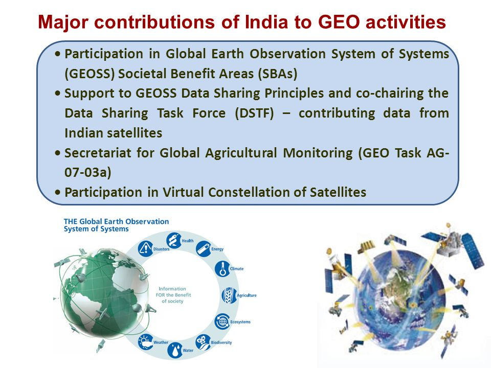  Participation in Global Earth Observation System of Systems (GEOSS) Societal Benefit Areas (SBAs)  Support to GEOSS Data Sharing Principles and co-chairing the Data Sharing Task Force (DSTF) – contributing data from Indian satellites  Secretariat for Global Agricultural Monitoring (GEO Task AG- 07-03a)  Participation in Virtual Constellation of Satellites Major contributions of India to GEO activities