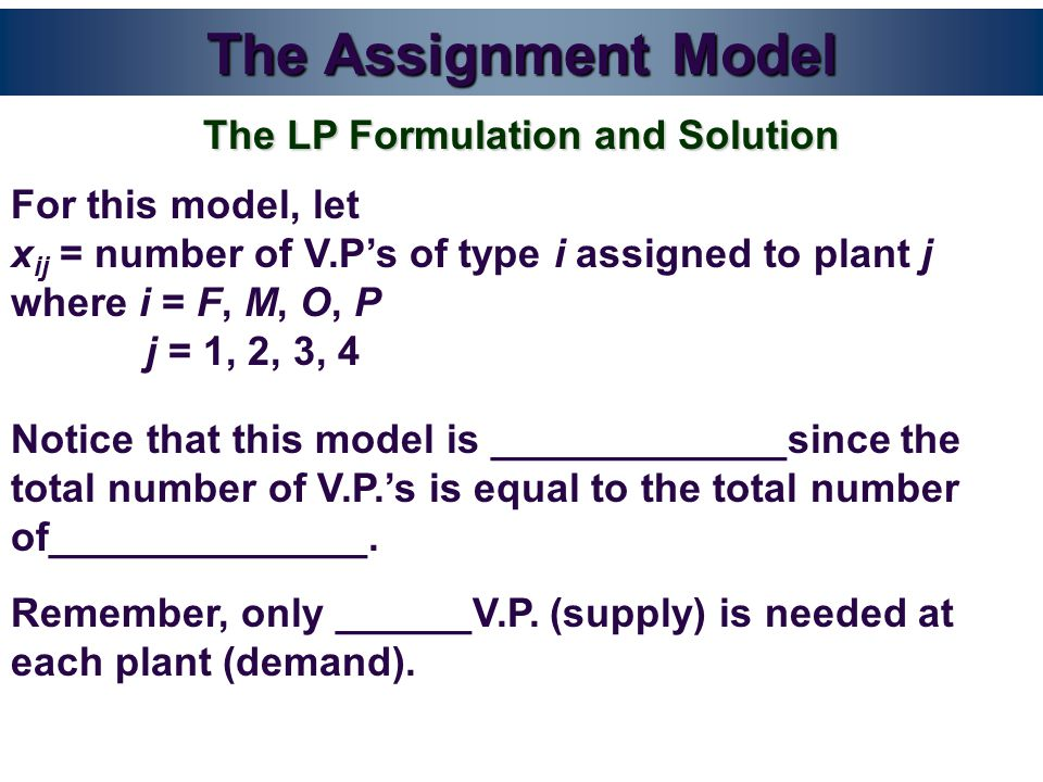 The Assignment Model For this model, let x ij = number of V.P's of type i assigned to plant j where i = F, M, O, P j = 1, 2, 3, 4 The LP Formulation and Solution Notice that this model is _____________since the total number of V.P.'s is equal to the total number of______________.