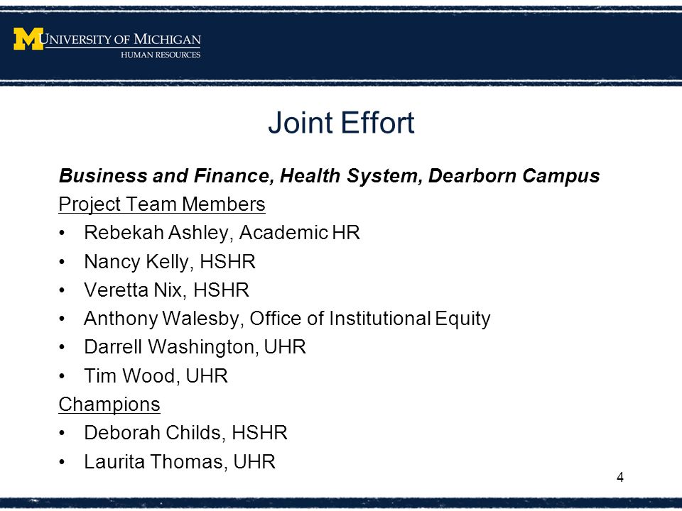 Joint Effort Business and Finance, Health System, Dearborn Campus Project Team Members Rebekah Ashley, Academic HR Nancy Kelly, HSHR Veretta Nix, HSHR Anthony Walesby, Office of Institutional Equity Darrell Washington, UHR Tim Wood, UHR Champions Deborah Childs, HSHR Laurita Thomas, UHR 4
