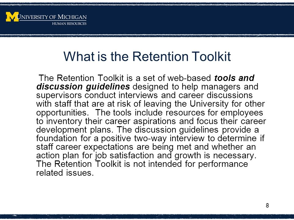 What is the Retention Toolkit The Retention Toolkit is a set of web-based tools and discussion guidelines designed to help managers and supervisors conduct interviews and career discussions with staff that are at risk of leaving the University for other opportunities.