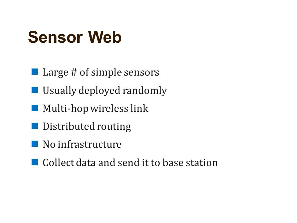 Sensor Web Large # of simple sensors Usually deployed randomly Multi-hop wireless link Distributed routing No infrastructure Collect data and send it to base station