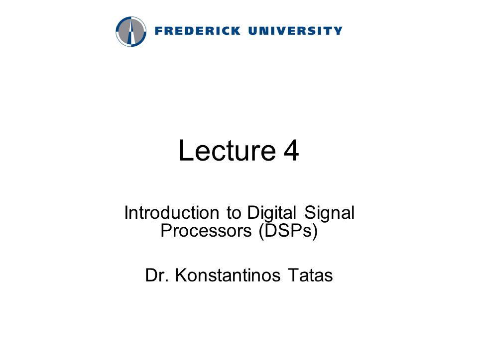 Lecture 4 Introduction to Digital Signal Processors (DSPs) Dr. Konstantinos Tatas