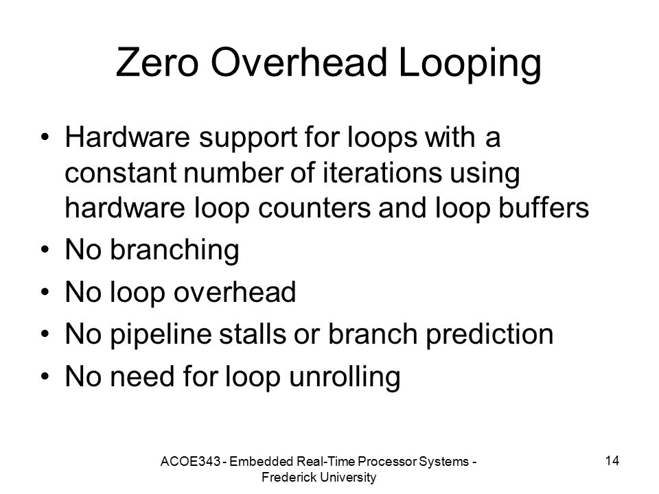 ACOE343 - Embedded Real-Time Processor Systems - Frederick University 14 Zero Overhead Looping Hardware support for loops with a constant number of iterations using hardware loop counters and loop buffers No branching No loop overhead No pipeline stalls or branch prediction No need for loop unrolling