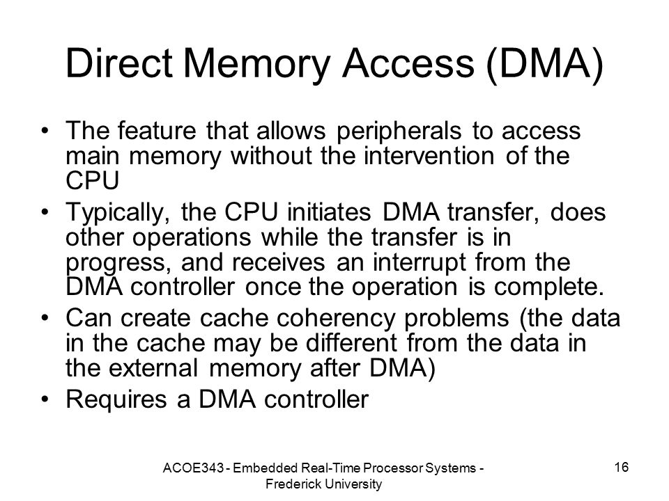 ACOE343 - Embedded Real-Time Processor Systems - Frederick University 16 Direct Memory Access (DMA) The feature that allows peripherals to access main memory without the intervention of the CPU Typically, the CPU initiates DMA transfer, does other operations while the transfer is in progress, and receives an interrupt from the DMA controller once the operation is complete.